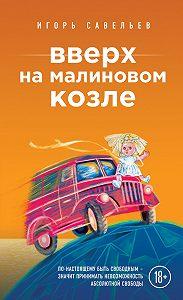 Игорь Савельев - Вверх на малиновом козле