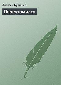 Алексей Будищев - Переутомился