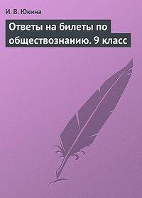 И. В. Юкина -Ответы на билеты по обществознанию.9 класс