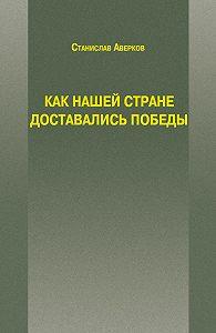 Станислав Аверков - Как нашей стране доставались Победы