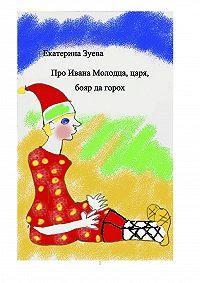 Екатерина Зуева -Про Ивана Молодца, царя, бояр да горох