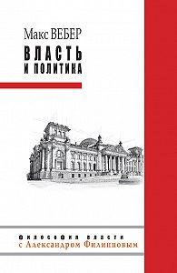 Макс  Вебер -Власть и политика (сборник)