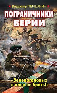 Владимир Першанин -Пограничники Берии. «Зеленоголовых в плен не брать!»