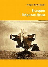 Андрей Якубовский - Истории ГабриэляДежа
