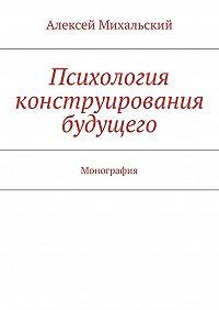 Алексей Михальский -Психология конструирования будущего