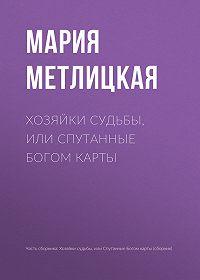Мария Метлицкая -Хозяйки судьбы, или Спутанные богом карты
