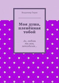 Владимир Герун -Моя душа, пленённая тобой. Ах, любовь тымоя, запоздалая…