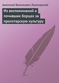 Анатолий Васильевич Луначарский -Из воспоминаний о почивших борцах за пролетарскую культуру