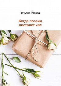 Татьяна Разова -Когда поэзии настанет час
