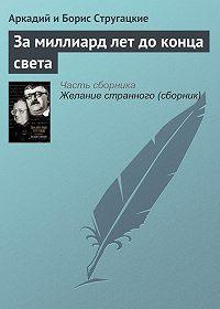 Аркадий и Борис Стругацкие -За миллиард лет до конца света