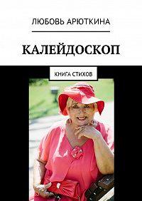 Любовь Лаврентьевна Арюткина -Калейдоскоп. Книга стихов