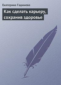 Екатерина Гаджиева -Как сделать карьеру, сохранив здоровье