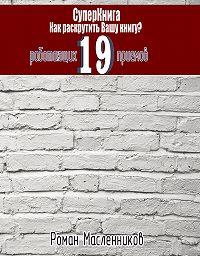Роман Масленников -СуперКнига: Как раскрутить вашу книгу? 19 работающих приемов