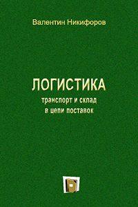 Валентин Никифоров -Логистика. Транспорт и склад в цепи поставок