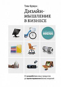 Тим Браун -Дизайн-мышление: от разработки новых продуктов до проектирования бизнес-моделей
