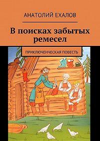 Анатолий Ехалов - В поисках забытых ремесел