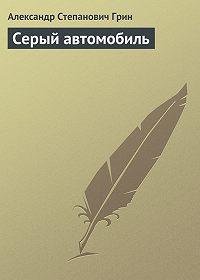 Александр Грин - Серый автомобиль