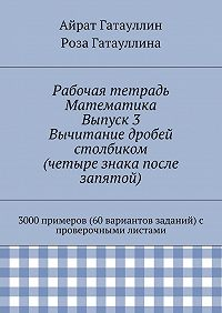 Айрат Гатауллин, Роза Гатауллина - Рабочая тетрадь. Математика. Выпуск 3. Вычитание дробей столбиком (четыре знака после запятой). 3000 примеров (60 вариантов заданий) с проверочными листами