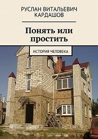 Руслан Кардашов -Понять или простить. История человека