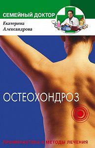 Екатерина Александровна Александрова -Остеохондроз. Профилактика и методы лечения