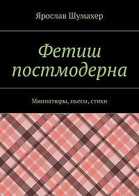 Ярослав Шумахер -Фетиш постмодерна