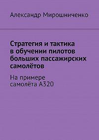 Александр Мирошниченко -Стратегия итактика вобучении пилотов больших пассажирских самолётов. Напримере самолётаА320