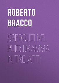 Roberto Bracco -Sperduti nel buio: Dramma in tre atti