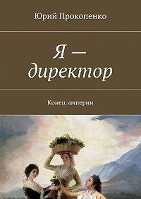 Юрий Прокопенко -Я– директор. Конец империи