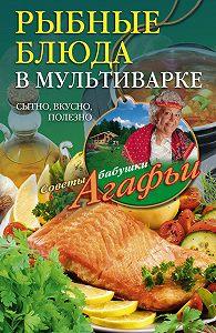 Агафья Звонарева -Рыбные блюда в мультиварке. Сытно, вкусно, полезно