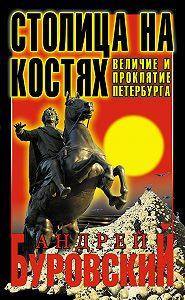 Андрей Буровский -Столица на костях. Величие и проклятие Петербурга