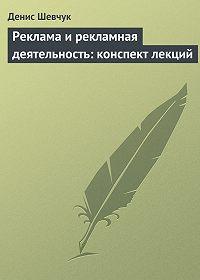 Денис Шевчук -Реклама и рекламная деятельность: конспект лекций