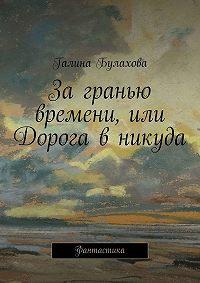 Галина Булахова -За гранью времени, или Дорога в никуда