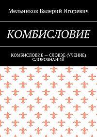 Валерий Мельников -КОМБИСЛОВИЕ. КОМБИСЛОВИЕ– СЛОВЭЕ (УЧЕНИЕ) СЛОВОЗНАНИЙ