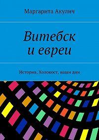 Маргарита Акулич -Витебск иевреи. История, Холокост, наши дни