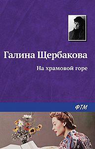 Галина Щербакова -На храмовой горе