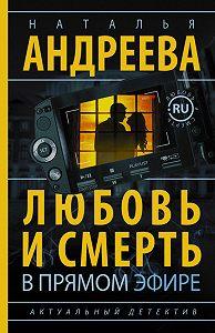 Наталья Андреева - Любовь и смерть в прямом эфире