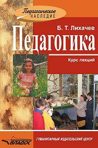 Борис Тимофеевич Лихачев -Педагогика: курс лекций