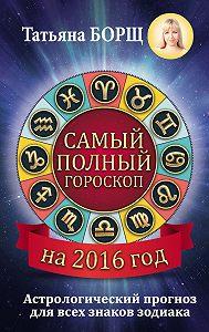 Татьяна Борщ -Самый полный гороскоп на 2016 год