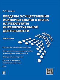 Алексей Назаров -Пределы осуществления исключительного права на результаты интеллектуальной деятельности. Монография