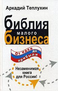 Аркадий Теплухин -Библия малого бизнеса. От идеи до прибыли