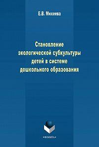 Е. Михеева -Становление экологической субкультуры детей в системе дошкольного образования