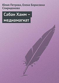 Елена Борисовна Спиридонова -Сабан Хаим – медиамагнат