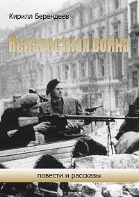 Кирилл Берендеев -Неизвестная война. Повести ирассказы
