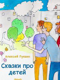 Алексей Лукшин -Сказки про детей