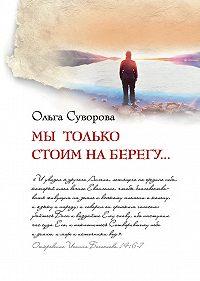 Ольга Суворова -Мы только стоим на берегу...