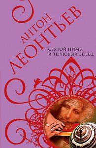 Антон Леонтьев -Святой нимб и терновый венец