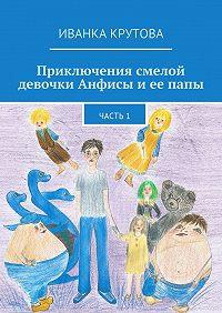 Иванка Крутова -Приключения смелой девочки Анфисы и ее папы. Часть1