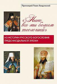 Павел Хондзинский -Ныне все мы болеем теологией. Из истории русского богословия предсинодальной эпохи