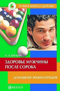 Илья Бауман -Здоровье мужчины после сорока. Домашняя энциклопедия