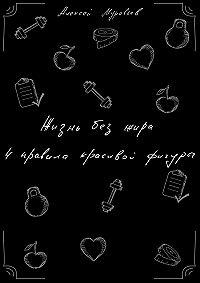 Алексей Муравьев -Жизнь без жира. 4правила красивой фигуры